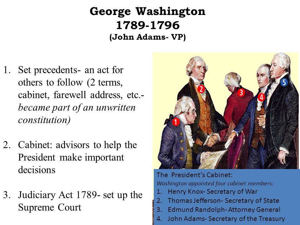 George Washington 1789-1796 (John Adams- VP) 1.Set precedents- an act for others to follow (2 terms, cabinet, farewell address, etc.- became part of an unwritten constitution) 2.Cabinet: advisors to help the President make important decisions 3.Judiciary Act 1789- set up the Supreme Court The President's Cabinet: Washington appointed four cabinet members: 1.Henry Knox- Secretary of War 2.Thomas Jefferson- Secretary of State 3.Edmund Randolph- Attorney General 4.John Adams- Secretary of the Treasury