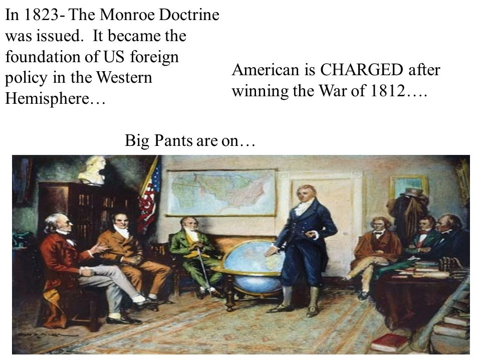 In 1823- The Monroe Doctrine was issued. It became the foundation of US foreign policy in the Western Hemisphere… American is CHARGED after winning th