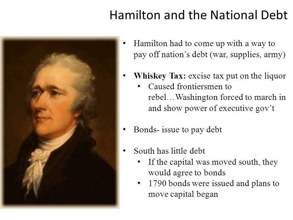 Hamilton and the National Debt Hamilton had to come up with a way to pay off nation's debt (war, supplies, army) Whiskey Tax: excise tax put on the liquor Caused frontiersmen to rebel…Washington forced to march in and show power of executive gov't Bonds- issue to pay debt South has little debt If the capital was moved south, they would agree to bonds 1790 bonds were issued and plans to move capital began