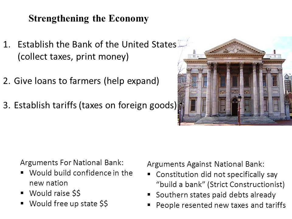 Strengthening the Economy 1.Establish the Bank of the United States (collect taxes, print money) 2.Give loans to farmers (help expand) 3.Establish tariffs (taxes on foreign goods) Arguments For National Bank:  Would build confidence in the new nation  Would raise $$  Would free up state $$ Arguments Against National Bank:  Constitution did not specifically say build a bank (Strict Constructionist)  Southern states paid debts already  People resented new taxes and tariffs