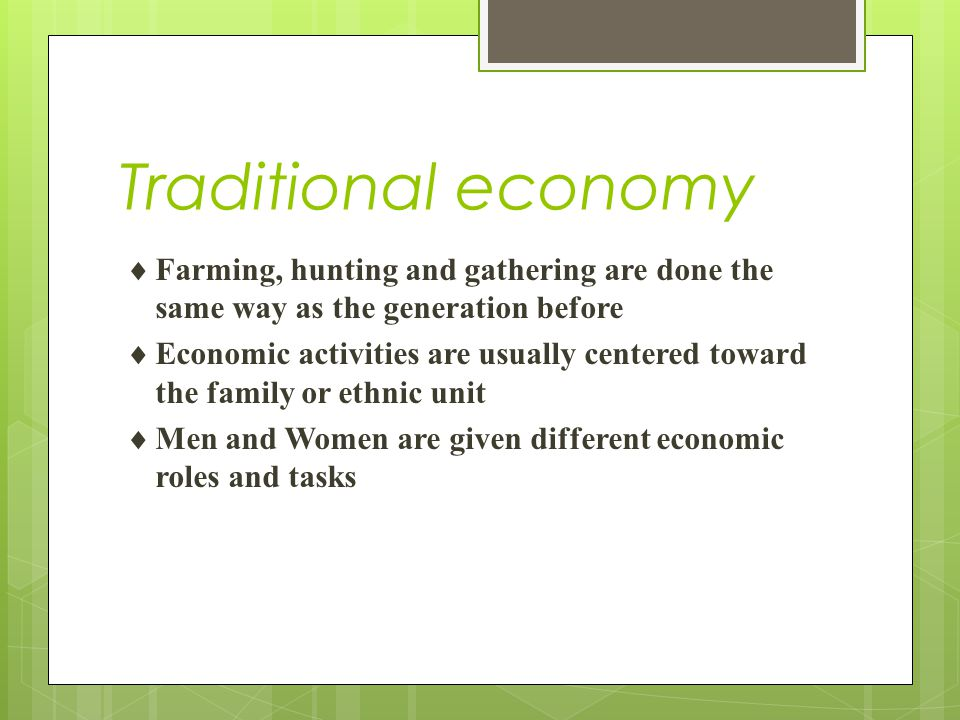 Traditional economy  An economic system based upon customs and traditions. Economy is based upon agriculture and hunting.  Traditional economies are