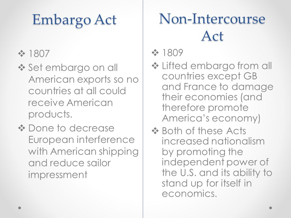 Embargo Act  1809  Lifted embargo from all countries except GB and France to damage their economies (and therefore promote America's economy)  Both