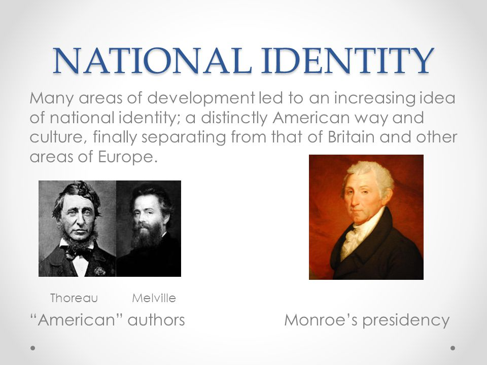 NATIONAL IDENTITY Many areas of development led to an increasing idea of national identity; a distinctly American way and culture, finally separating