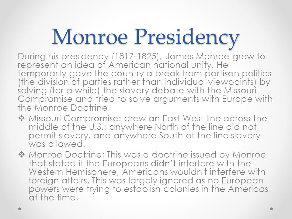 Monroe Presidency During his presidency (1817-1825), James Monroe grew to represent an idea of American national unity. He temporarily gave the countr