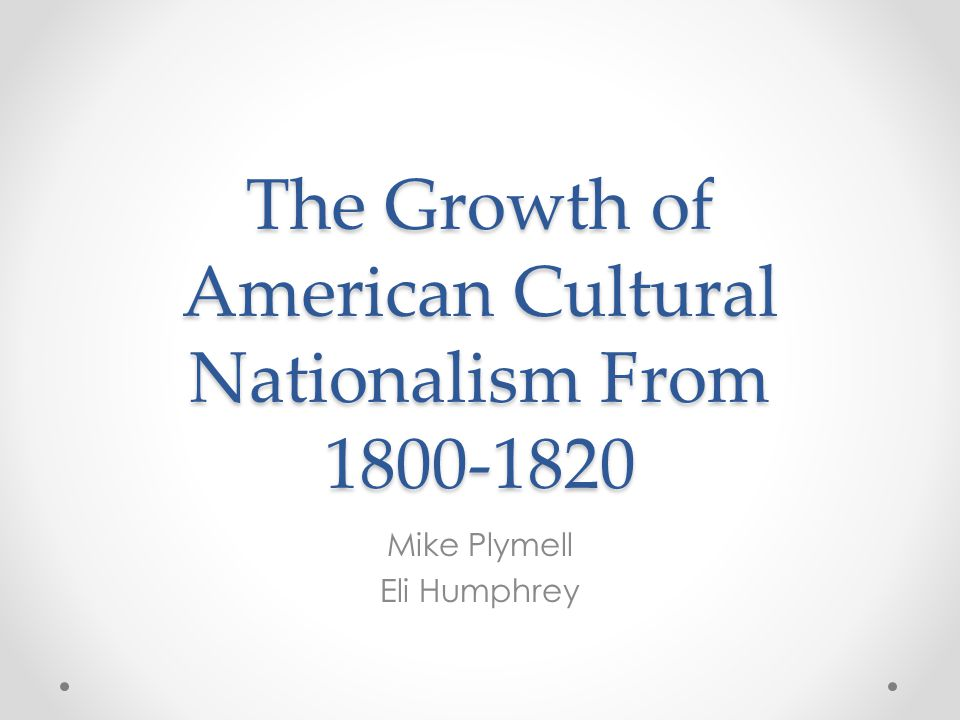 The Growth of American Cultural Nationalism From 1800-1820 Mike Plymell Eli Humphrey