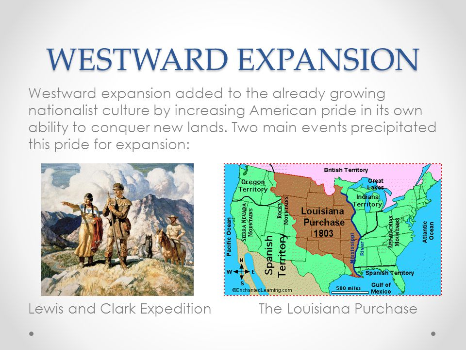 WESTWARD EXPANSION Westward expansion added to the already growing nationalist culture by increasing American pride in its own ability to conquer new