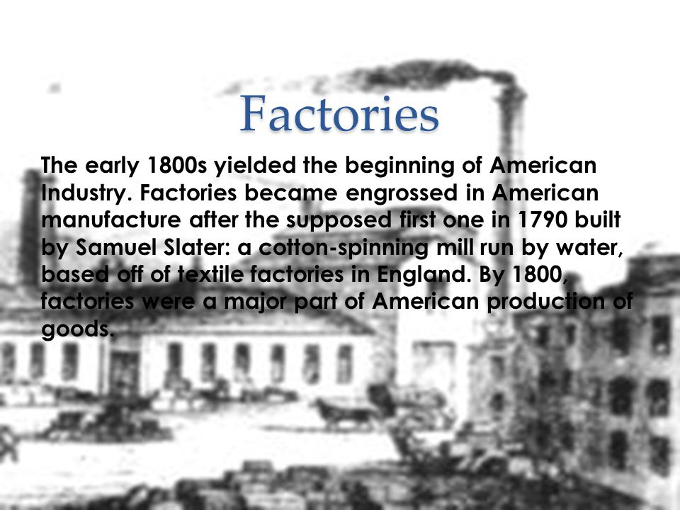 Factories The early 1800s yielded the beginning of American Industry. Factories became engrossed in American manufacture after the supposed first one