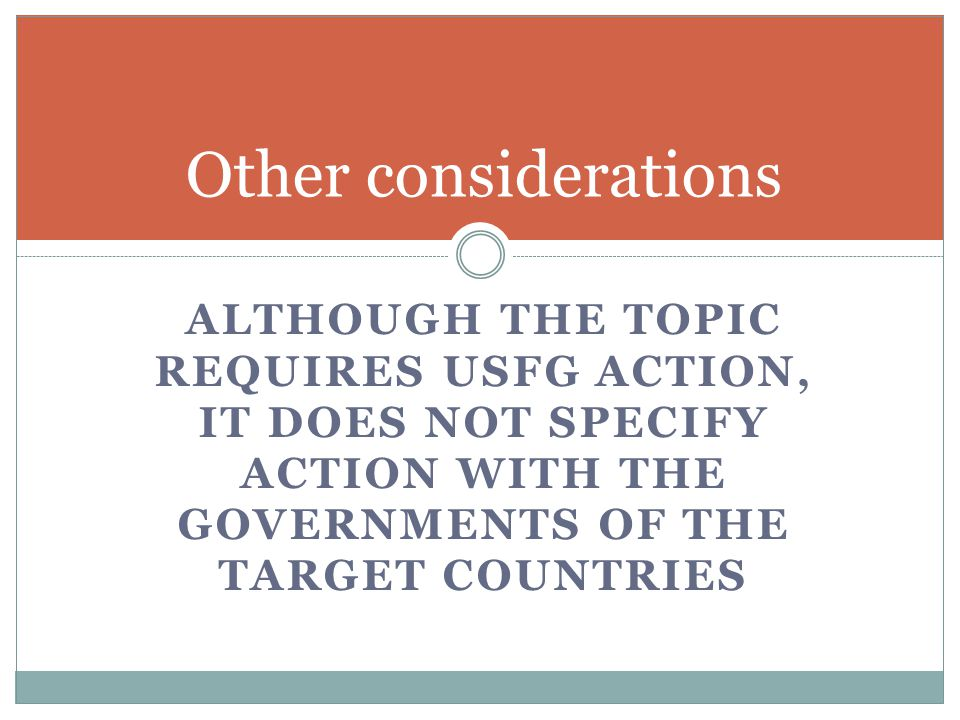 ALTHOUGH THE TOPIC REQUIRES USFG ACTION, IT DOES NOT SPECIFY ACTION WITH THE GOVERNMENTS OF THE TARGET COUNTRIES Other considerations