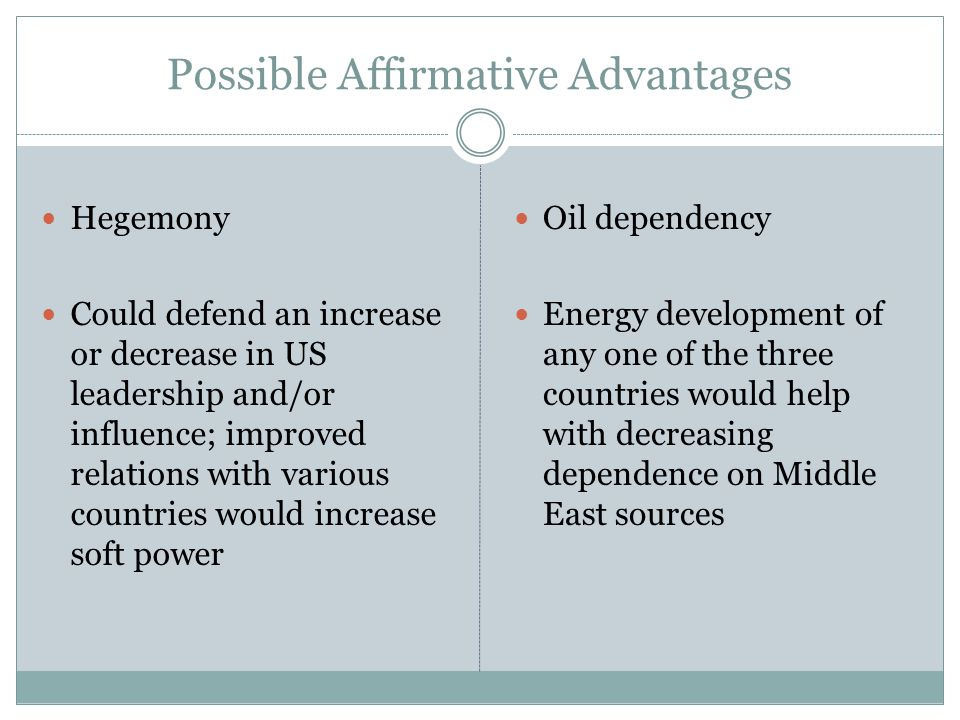 Possible Affirmative Advantages Hegemony Could defend an increase or decrease in US leadership and/or influence; improved relations with various countries would increase soft power Oil dependency Energy development of any one of the three countries would help with decreasing dependence on Middle East sources