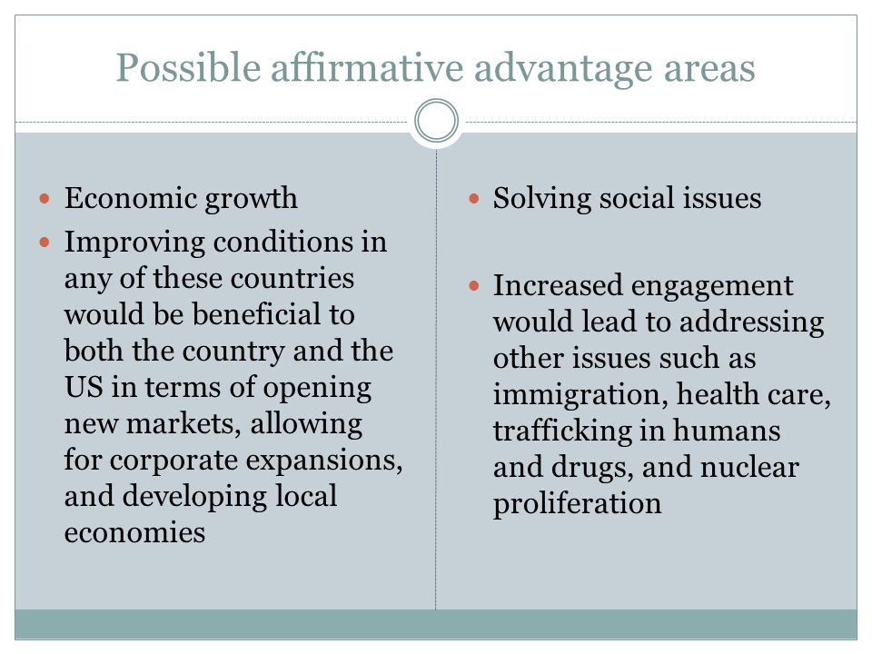 Possible affirmative advantage areas Economic growth Improving conditions in any of these countries would be beneficial to both the country and the US in terms of opening new markets, allowing for corporate expansions, and developing local economies Solving social issues Increased engagement would lead to addressing other issues such as immigration, health care, trafficking in humans and drugs, and nuclear proliferation