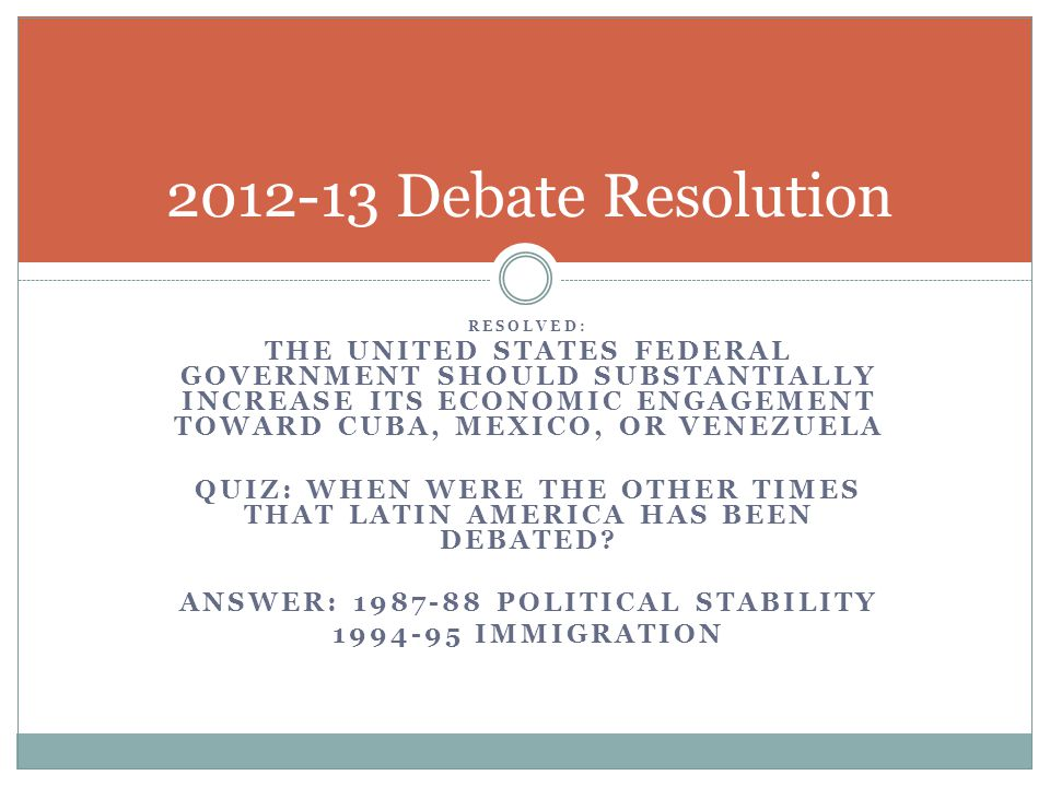 RESOLVED: THE UNITED STATES FEDERAL GOVERNMENT SHOULD SUBSTANTIALLY INCREASE ITS ECONOMIC ENGAGEMENT TOWARD CUBA, MEXICO, OR VENEZUELA QUIZ: WHEN WERE THE OTHER TIMES THAT LATIN AMERICA HAS BEEN DEBATED.