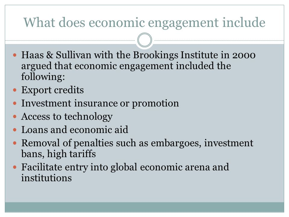 What does economic engagement include Haas & Sullivan with the Brookings Institute in 2000 argued that economic engagement included the following: Export credits Investment insurance or promotion Access to technology Loans and economic aid Removal of penalties such as embargoes, investment bans, high tariffs Facilitate entry into global economic arena and institutions