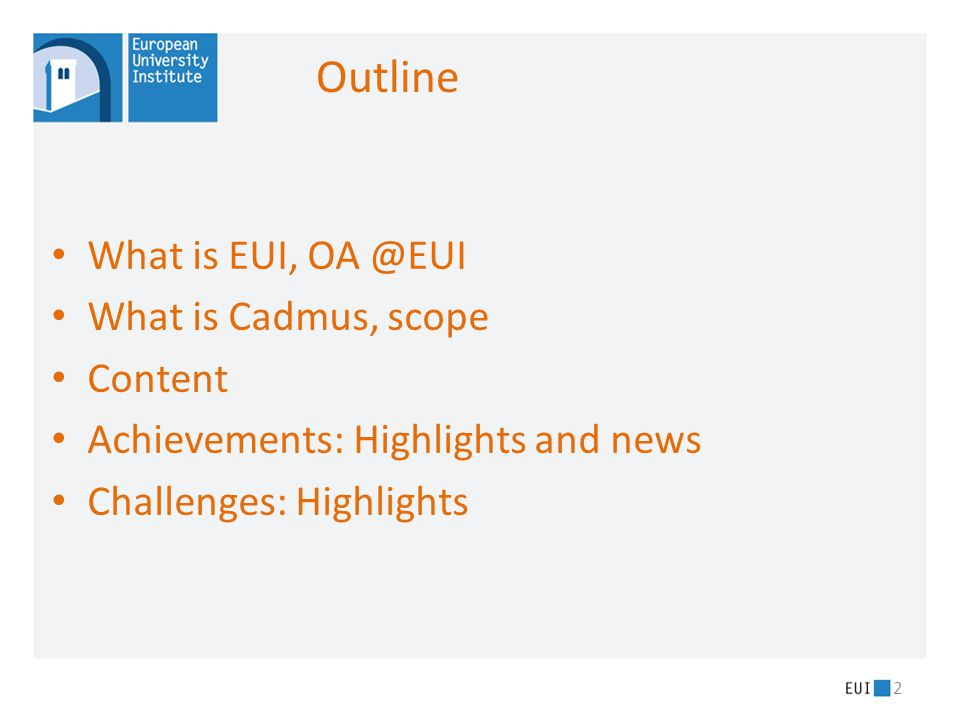 What is EUI, OA @EUI What is Cadmus, scope Content Achievements: Highlights and news Challenges: Highlights 2 Outline