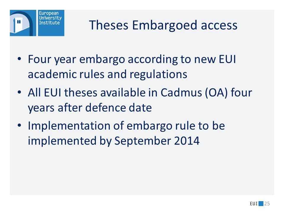 Four year embargo according to new EUI academic rules and regulations All EUI theses available in Cadmus (OA) four years after defence date Implementation of embargo rule to be implemented by September 2014 25 Theses Embargoed access