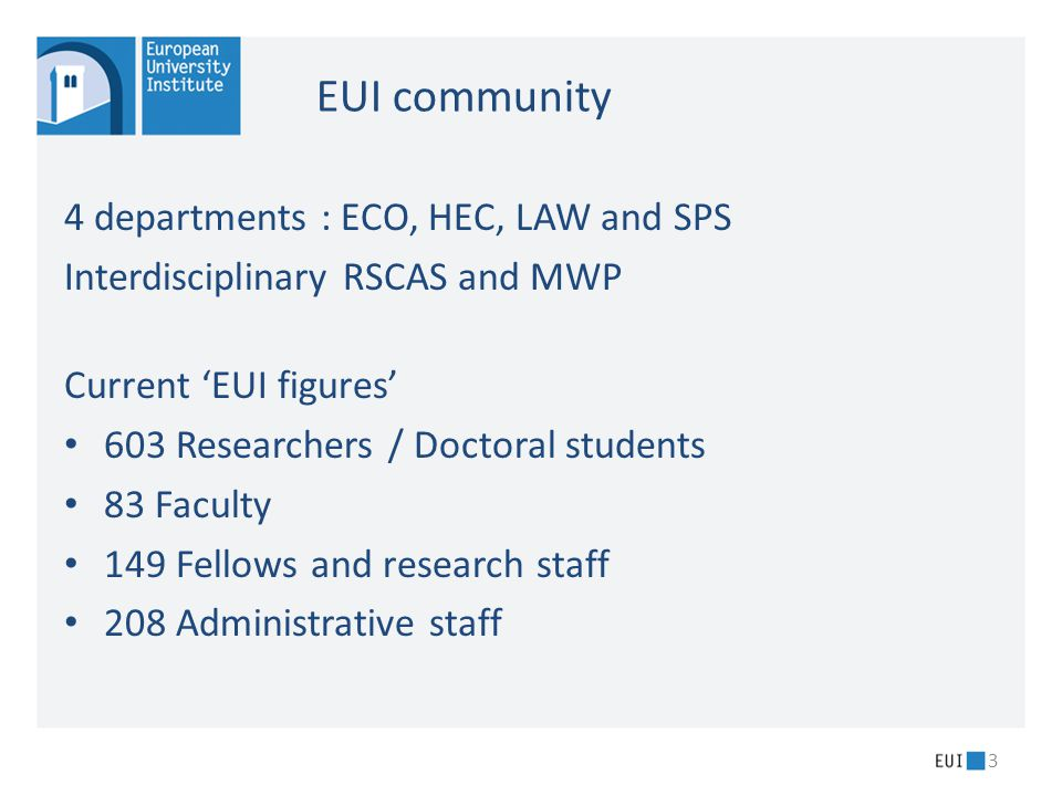 4 departments : ECO, HEC, LAW and SPS Interdisciplinary RSCAS and MWP Current 'EUI figures' 603 Researchers / Doctoral students 83 Faculty 149 Fellows and research staff 208 Administrative staff 3 EUI community