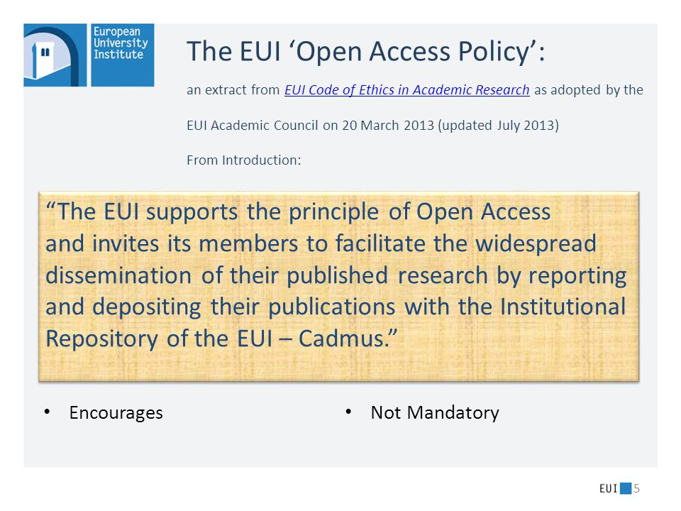The EUI 'Open Access Policy': an extract from EUI Code of Ethics in Academic Research as adopted by the EUI Academic Council on 20 March 2013 (updated July 2013) From Introduction:EUI Code of Ethics in Academic Research Encourages Not Mandatory 5 The EUI supports the principle of Open Access and invites its members to facilitate the widespread dissemination of their published research by reporting and depositing their publications with the Institutional Repository of the EUI – Cadmus. The EUI supports the principle of Open Access and invites its members to facilitate the widespread dissemination of their published research by reporting and depositing their publications with the Institutional Repository of the EUI – Cadmus.