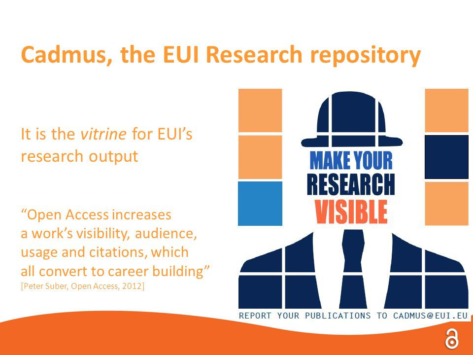 Cadmus, the EUI Research repository It is the vitrine for EUI's research output Open Access increases a work's visibility, audience, usage and citations, which all convert to career building [Peter Suber, Open Access, 2012]