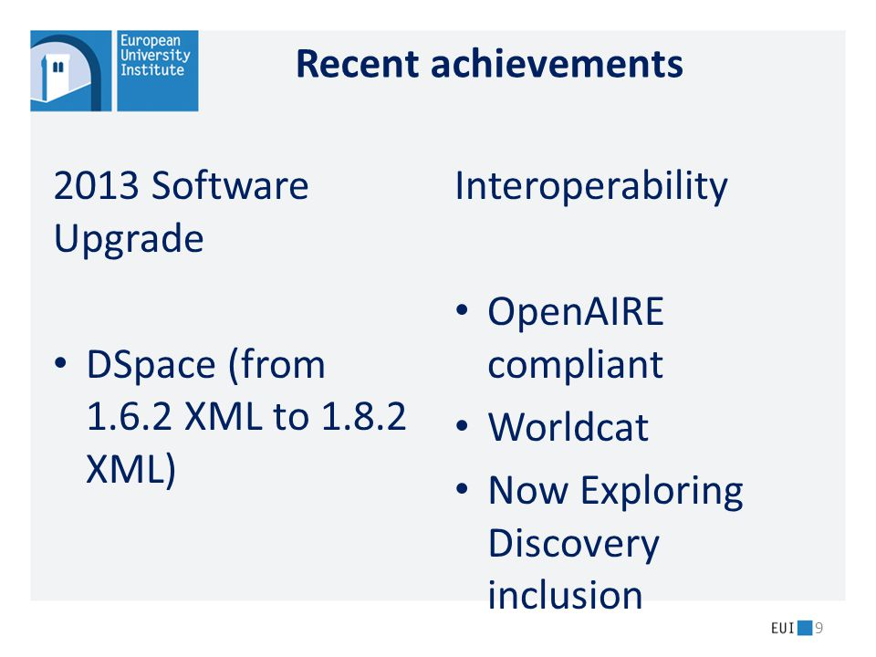 Recent achievements 2013 Software Upgrade DSpace (from 1.6.2 XML to 1.8.2 XML) Interoperability OpenAIRE compliant Worldcat Now Exploring Discovery inclusion 9