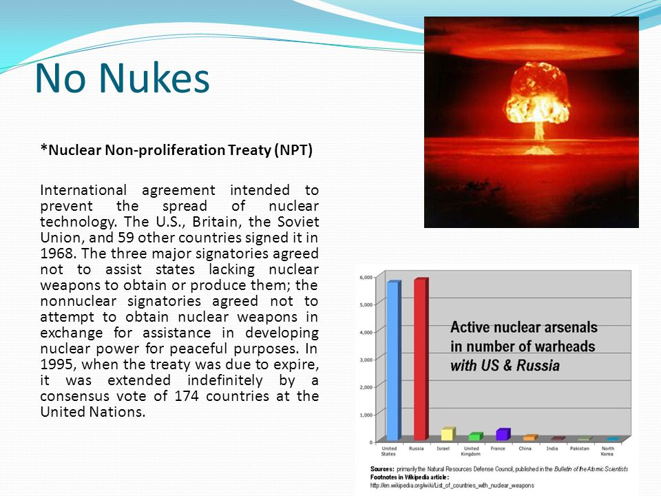 No Nukes *Nuclear Non-proliferation Treaty (NPT) International agreement intended to prevent the spread of nuclear technology. The U.S., Britain, the