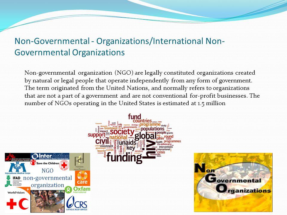 Non-Governmental - Organizations/International Non- Governmental Organizations Non-governmental organization (NGO) are legally constituted organizatio