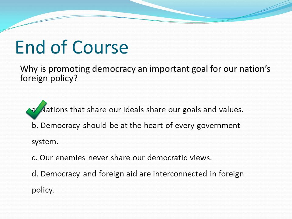 End of Course Why is promoting democracy an important goal for our nation's foreign policy? a. Nations that share our ideals share our goals and value