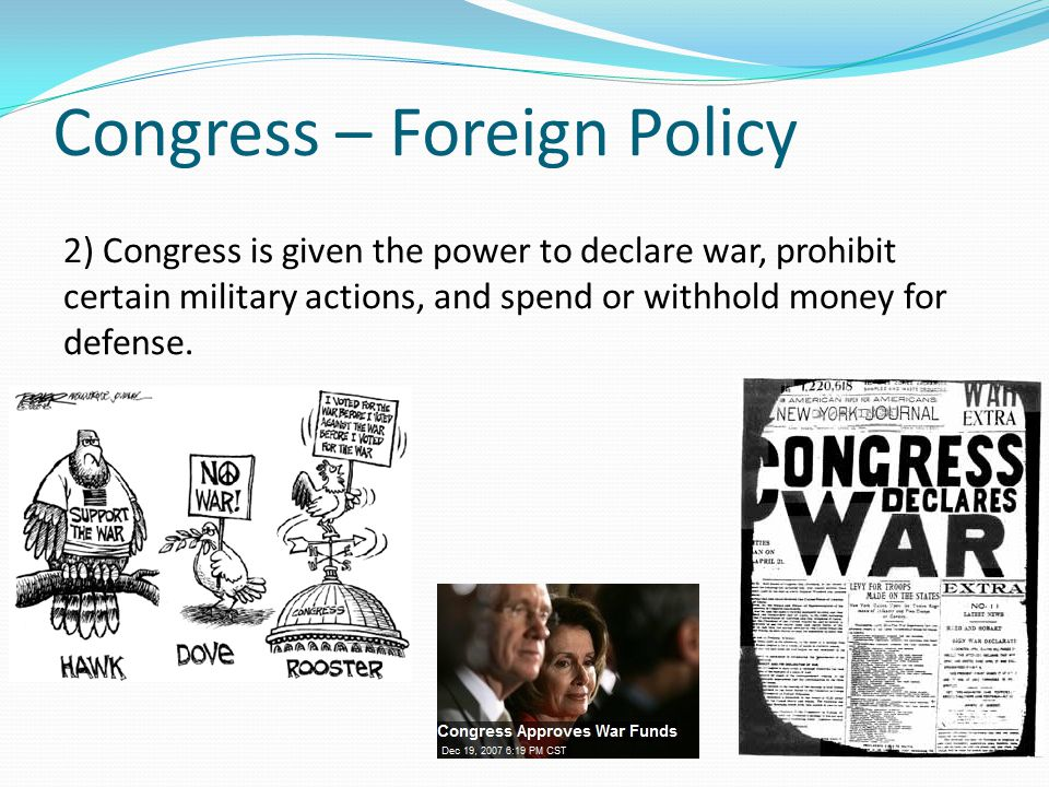 Congress – Foreign Policy 2) Congress is given the power to declare war, prohibit certain military actions, and spend or withhold money for defense.