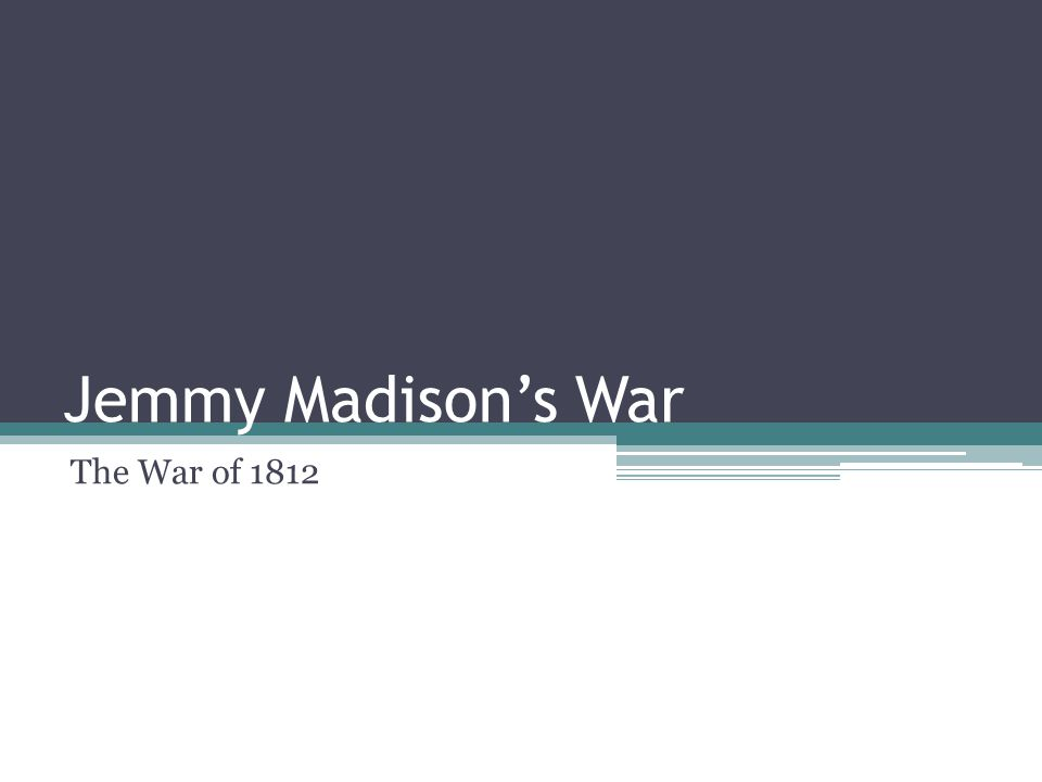 Jemmy Madison's War The War of 1812