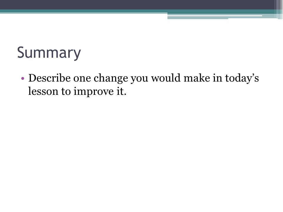 Summary Describe one change you would make in today's lesson to improve it.