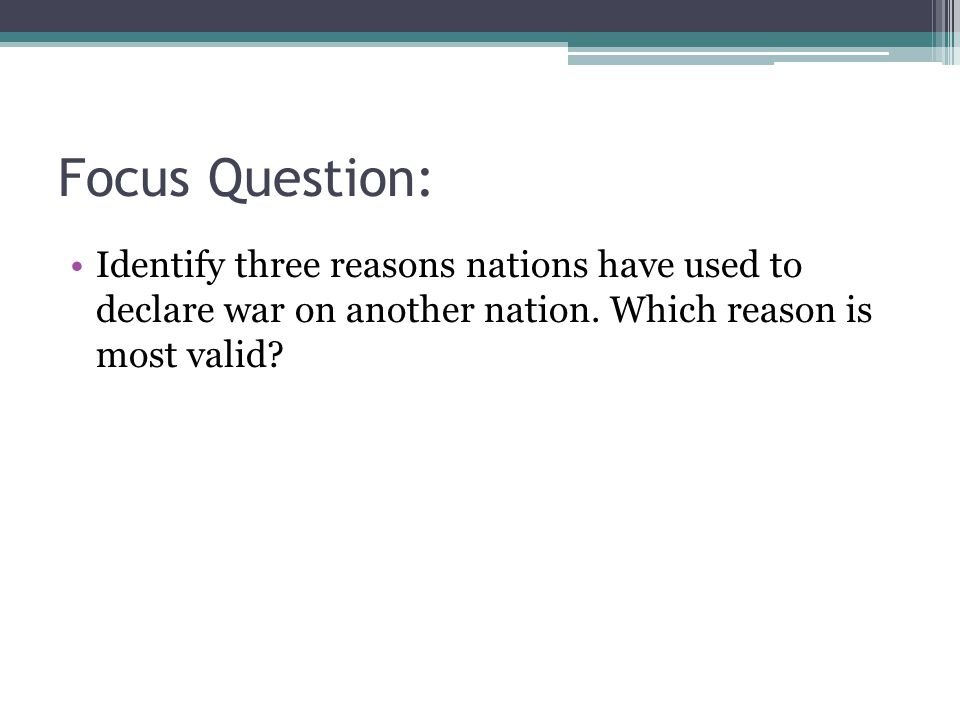 Focus Question: Identify three reasons nations have used to declare war on another nation.