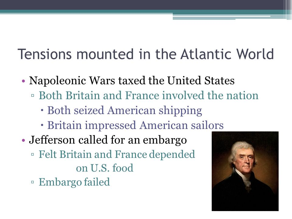 Failure of the Embargo Results of the Embargo ▫Britain and France did not need American food ▫Devastated the U.S.
