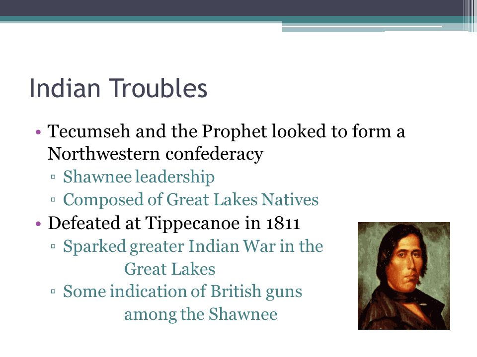 Indian Troubles Tecumseh and the Prophet looked to form a Northwestern confederacy ▫Shawnee leadership ▫Composed of Great Lakes Natives Defeated at Tippecanoe in 1811 ▫Sparked greater Indian War in the Great Lakes ▫Some indication of British guns among the Shawnee