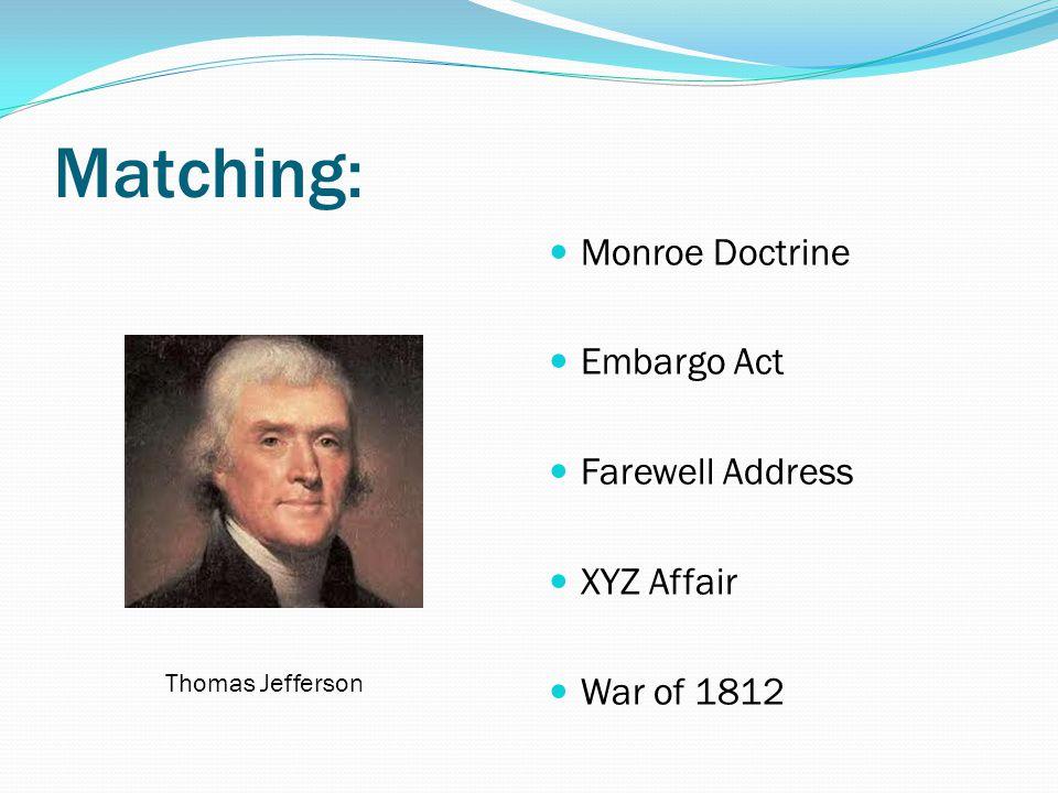 Matching: Monroe Doctrine Embargo Act Farewell Address XYZ Affair War of 1812
