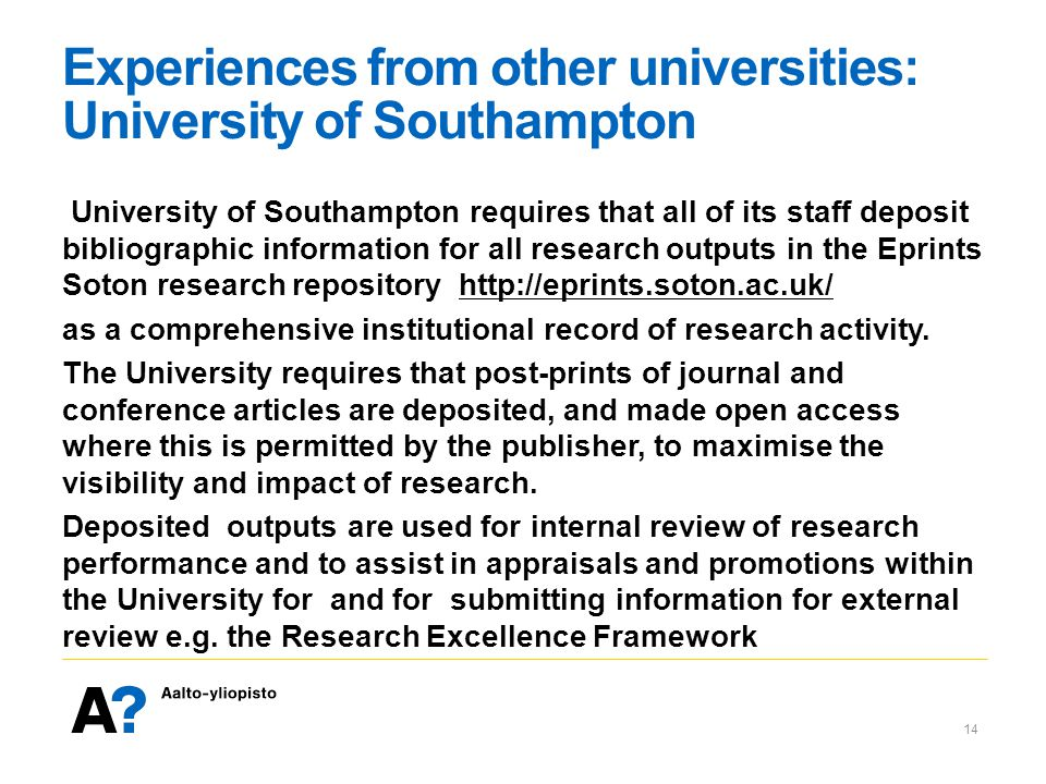 Experiences from other universities: University of Southampton University of Southampton requires that all of its staff deposit bibliographic information for all research outputs in the Eprints Soton research repository http://eprints.soton.ac.uk/http://eprints.soton.ac.uk/ as a comprehensive institutional record of research activity.