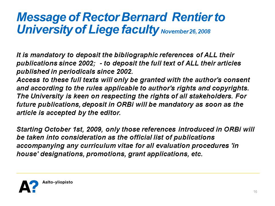 Message of Rector Bernard Rentier to University of Liege faculty November 26, 2008 It is mandatory to deposit the bibliographic references of ALL their publications since 2002; - to deposit the full text of ALL their articles published in periodicals since 2002.