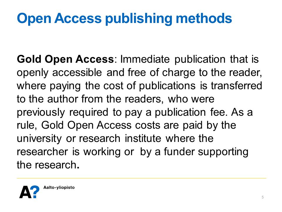 Open Access publishing methods Gold Open Access: Immediate publication that is openly accessible and free of charge to the reader, where paying the cost of publications is transferred to the author from the readers, who were previously required to pay a publication fee.
