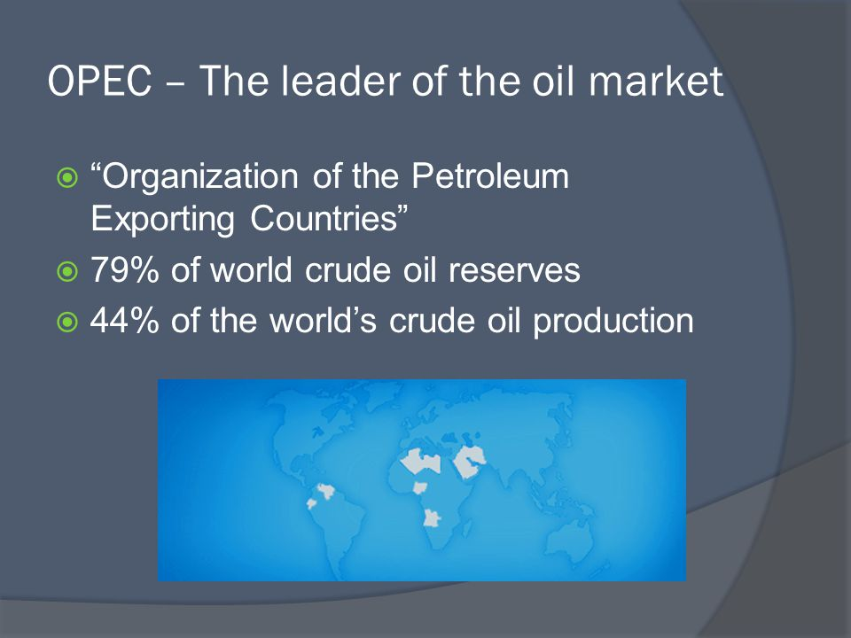 OPEC – The leader of the oil market  Organization of the Petroleum Exporting Countries  79% of world crude oil reserves  44% of the world's crude oil production