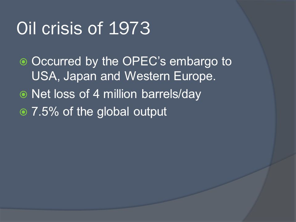 Oil crisis of 1973  Occurred by the OPEC's embargo to USA, Japan and Western Europe.