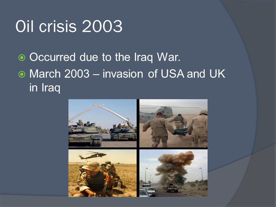Oil crisis 2003  Occurred due to the Iraq War.  March 2003 – invasion of USA and UK in Iraq