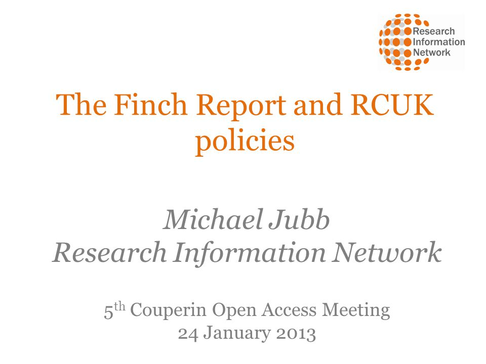 The Finch Report and RCUK policies Michael Jubb Research Information Network 5 th Couperin Open Access Meeting 24 January 2013