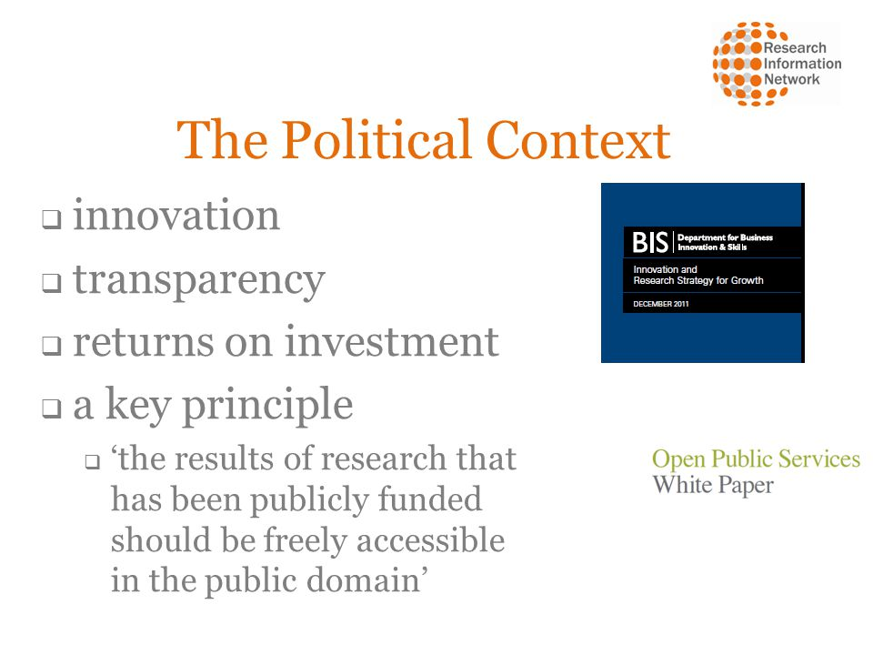 The Political Context  innovation  transparency  returns on investment  a key principle  'the results of research that has been publicly funded should be freely accessible in the public domain'