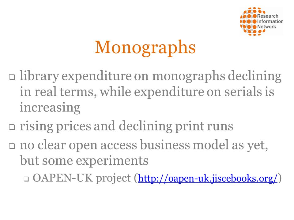 Monographs  library expenditure on monographs declining in real terms, while expenditure on serials is increasing  rising prices and declining print runs  no clear open access business model as yet, but some experiments  OAPEN-UK project ( http://oapen-uk.jiscebooks.org/ ) http://oapen-uk.jiscebooks.org/