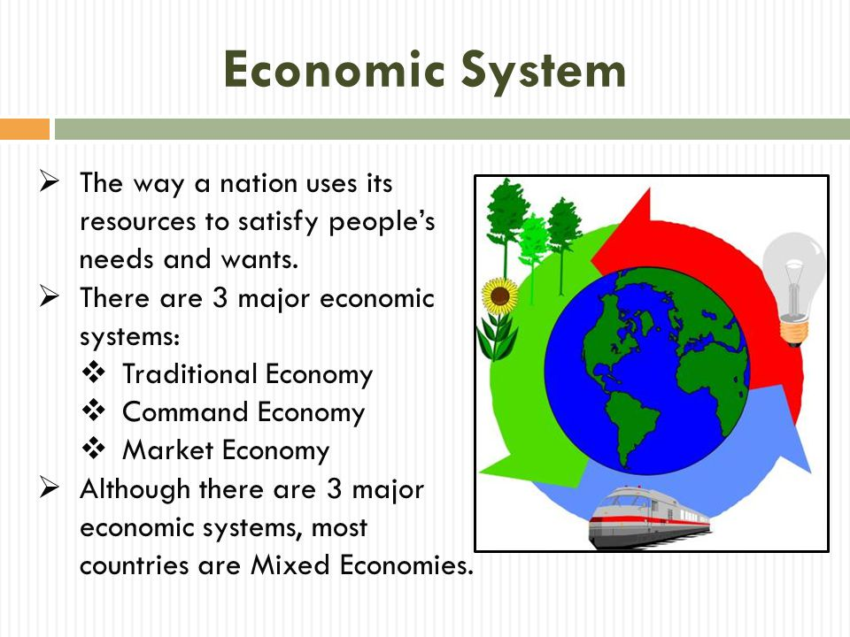 Traditional Economy  An economic system in which social roles and culture decide what goods and services will be produced, how they will be produced, and for whom  People do things the way they always have (following the traditions of their people).