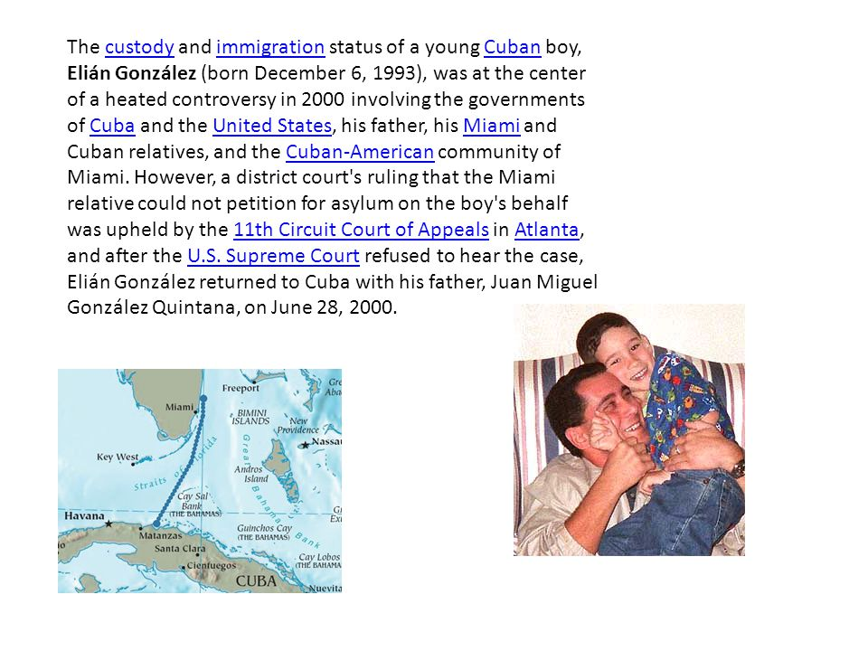 The custody and immigration status of a young Cuban boy, Elián González (born December 6, 1993), was at the center of a heated controversy in 2000 involving the governments of Cuba and the United States, his father, his Miami and Cuban relatives, and the Cuban-American community of Miami.