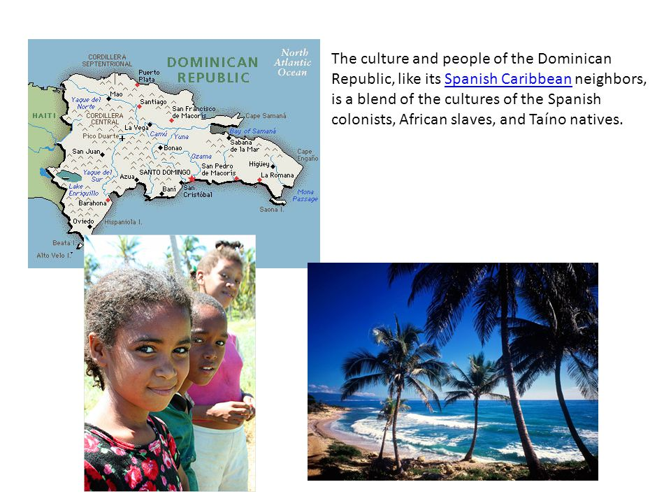 The culture and people of the Dominican Republic, like its Spanish Caribbean neighbors, is a blend of the cultures of the Spanish colonists, African slaves, and Taíno natives.Spanish Caribbean