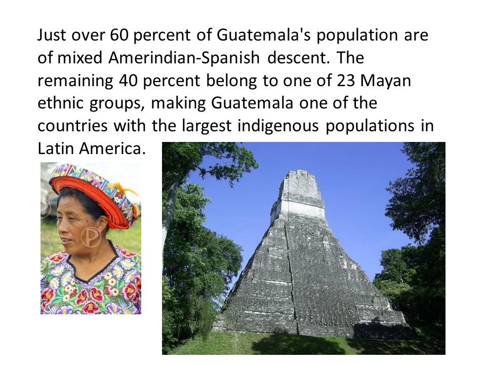 Just over 60 percent of Guatemala s population are of mixed Amerindian-Spanish descent.