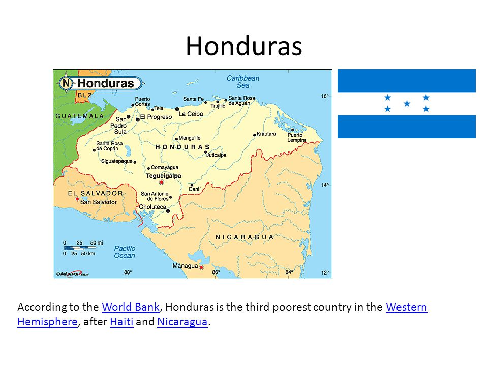 Honduras According to the World Bank, Honduras is the third poorest country in the Western Hemisphere, after Haiti and Nicaragua.World BankWestern HemisphereHaitiNicaragua