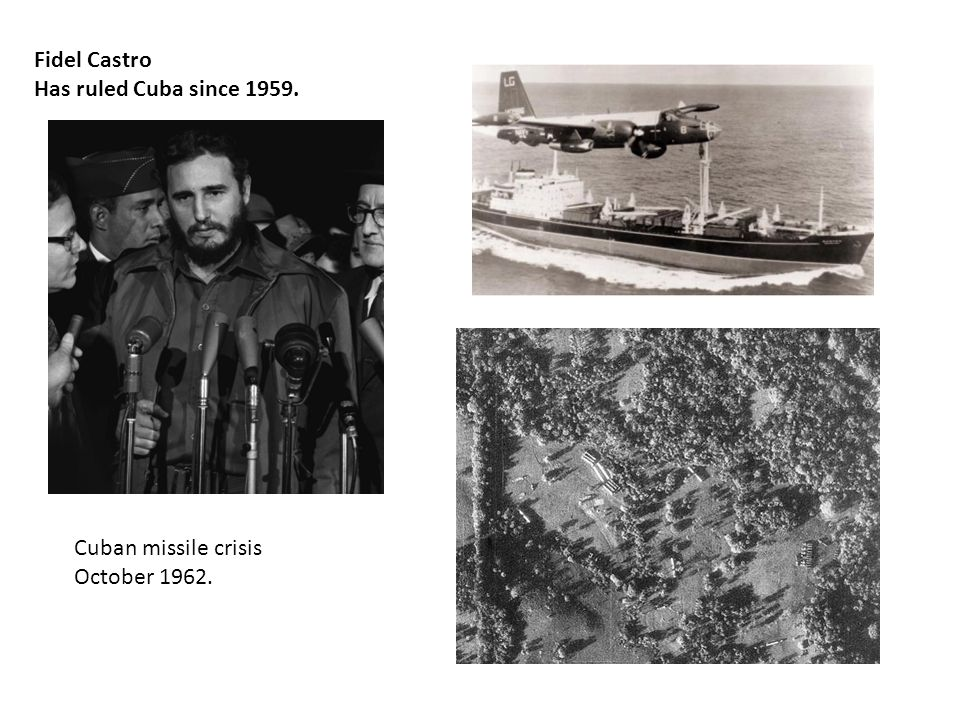 Fidel Castro Has ruled Cuba since 1959. Cuban missile crisis October 1962.