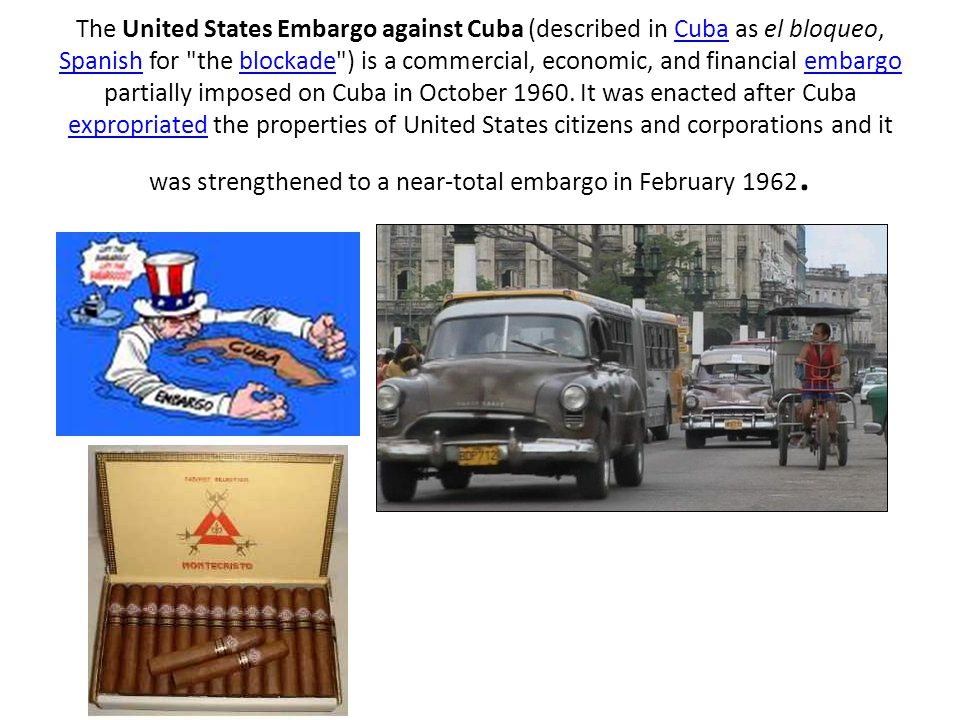 The United States Embargo against Cuba (described in Cuba as el bloqueo, Spanish for the blockade ) is a commercial, economic, and financial embargo partially imposed on Cuba in October 1960.