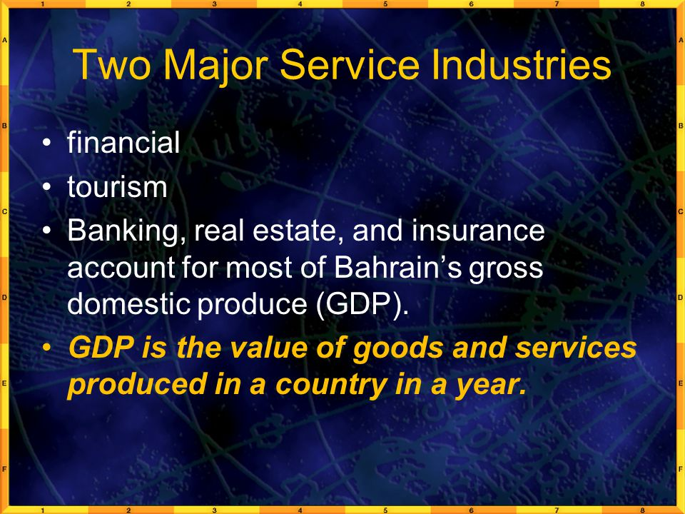 Two Major Service Industries financial tourism Banking, real estate, and insurance account for most of Bahrain's gross domestic produce (GDP).