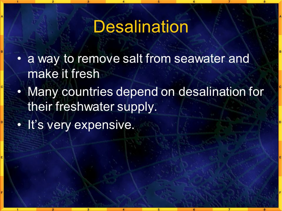 Desalination a way to remove salt from seawater and make it fresh Many countries depend on desalination for their freshwater supply.